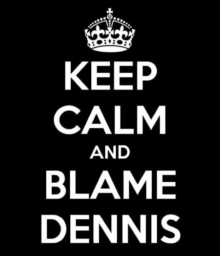 Keep Calm and Blame Dennis