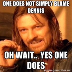One Does Not Simply Blame Dennis